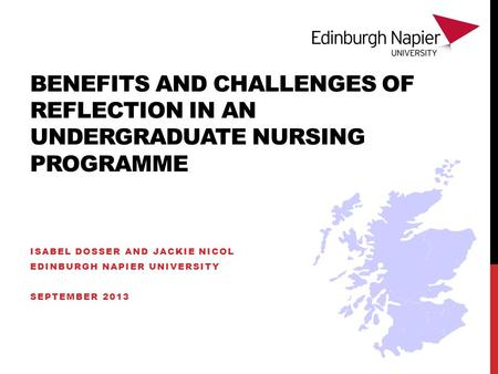 BENEFITS AND CHALLENGES OF REFLECTION IN AN UNDERGRADUATE NURSING PROGRAMME ISABEL DOSSER AND JACKIE NICOL EDINBURGH NAPIER UNIVERSITY SEPTEMBER 2013.