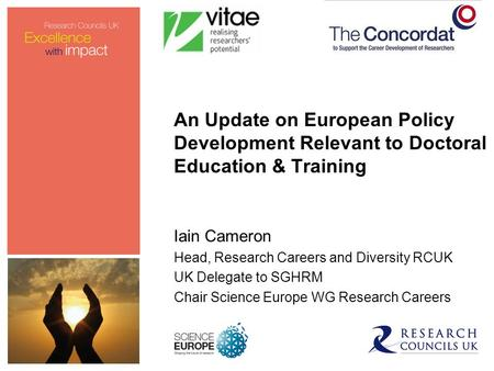An Update on European Policy Development Relevant to Doctoral Education & Training Iain Cameron Head, Research Careers and Diversity RCUK UK Delegate to.