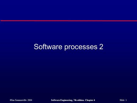 ©Ian Sommerville 2004Software Engineering, 7th edition. Chapter 4 Slide 1 Software processes 2.
