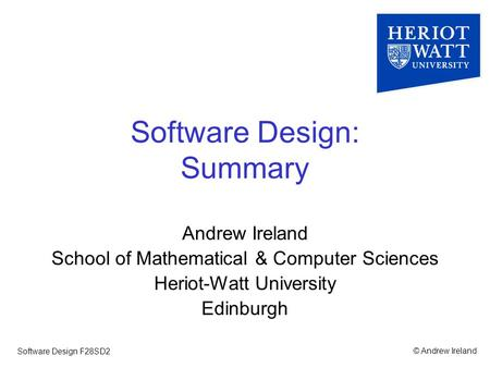 © Andrew IrelandSoftware Design F28SD2 Software Design: Summary Andrew Ireland School of Mathematical & Computer Sciences Heriot-Watt University Edinburgh.