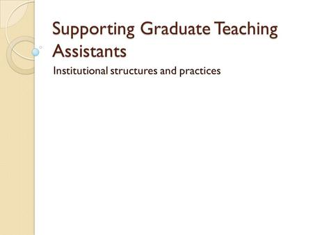 Supporting Graduate Teaching Assistants Institutional structures and practices.