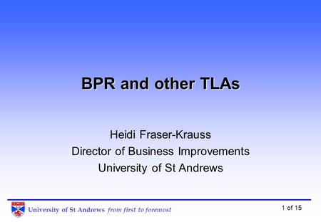 University of St Andrews from first to foremost 1 of 15 BPR and other TLAs Heidi Fraser-Krauss Director of Business Improvements University of St Andrews.