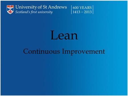 Lean Continuous Improvement. Over the next short while … n What is Lean? –Well, what is it? –5 Pillars of Lean n Lean at the U niversity of St Andrews.