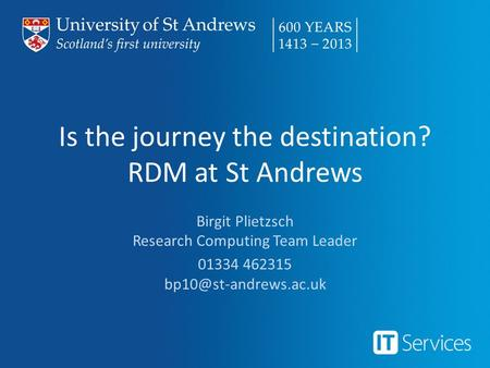 Is the journey the destination? RDM at St Andrews Birgit Plietzsch Research Computing Team Leader 01334 462315