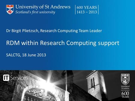 Dr Birgit Plietzsch, Research Computing Team Leader RDM within Research Computing support SALCTG, 18 June 2013.