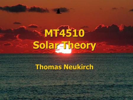 MT4510 Solar Theory Thomas Neukirch. Sun Facts 1 400 kg/m 3 1/4 x Earth's density 5 500 kg/m 3 Density 2 x 10 30 kg 333 000 x Earth's mass 6 x 10 24 kg.