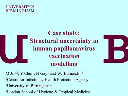 Mark Jit Modelling and Economics Unit Health Protection Agency, London Case study: Structural uncertainty in human papillomavirus vaccination modelling.