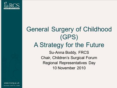 General Surgery of Childhood (GPS) A Strategy for the Future Su-Anna Boddy, FRCS Chair, Children's Surgical Forum Regional Representatives Day 10 November.