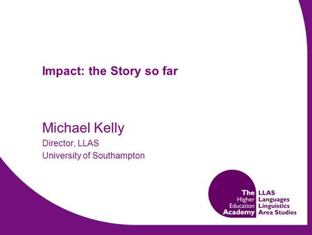 Impact: the Story so far Michael Kelly Director, LLAS University of Southampton.