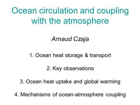 Ocean circulation and coupling with the atmosphere Arnaud Czaja 1. Ocean heat storage & transport 2. Key observations 3. Ocean heat uptake and global warming.