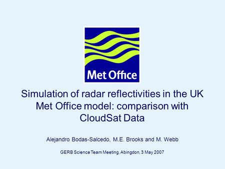 Page 1© Crown copyright Simulation of radar reflectivities in the UK Met Office model: comparison with CloudSat Data Alejandro Bodas-Salcedo, M.E. Brooks.