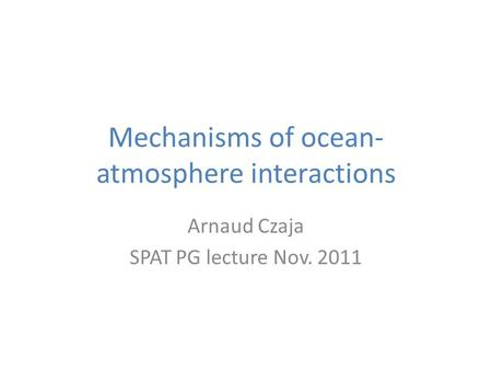 Mechanisms of ocean- atmosphere interactions Arnaud Czaja SPAT PG lecture Nov. 2011.