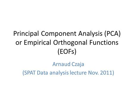 Principal Component Analysis (PCA) or Empirical Orthogonal Functions (EOFs) Arnaud Czaja (SPAT Data analysis lecture Nov. 2011)