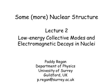 Some (more) Nuclear Structure Paddy Regan Department of Physics Univesity of Surrey Guildford, UK Lecture 2 Low-energy Collective.