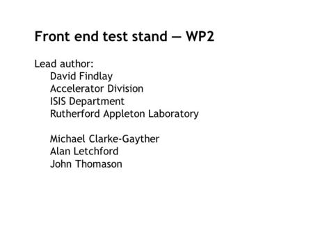 Front end test stand — WP2 Lead author: David Findlay Accelerator Division ISIS Department Rutherford Appleton Laboratory Michael Clarke-Gayther Alan Letchford.