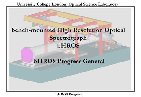 University College London, Optical Science Laboratory bHROS Progress bench-mounted High Resolution Optical Spectrograph bHROS bHROS Progress General.