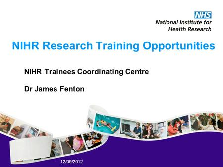 12/09/2012 NIHR Research Training Opportunities NIHR Trainees Coordinating Centre Dr James Fenton.