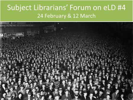 Subject Librarians' Forum on eLD #4 24 February & 12 March.