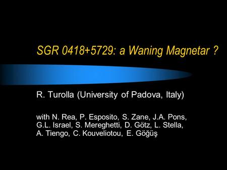 SGR 0418+5729: a Waning Magnetar ? R. Turolla (University of Padova, Italy) with N. Rea, P. Esposito, S. Zane, J.A. Pons, G.L. Israel, S. Mereghetti, D.