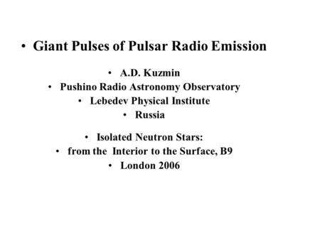 Giant Pulses of Pulsar Radio Emission A.D. Kuzmin Pushino Radio Astronomy Observatory Lebedev Physical Institute Russia Isolated Neutron Stars: from the.