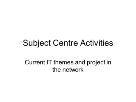 Subject Centre Activities Current IT themes and project in the network.
