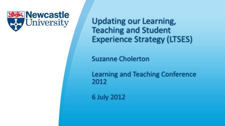 Updating our Learning, Teaching and Student Experience Strategy (LTSES) Suzanne CholertonSuzanne Cholerton Learning and Teaching Conference 2012 6 July.