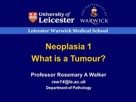 Leicester Warwick Medical School Neoplasia 1 What is a Tumour? Professor Rosemary A Walker Department of Pathology.