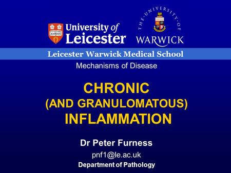 Leicester Warwick Medical School Mechanisms of Disease CHRONIC (AND GRANULOMATOUS) INFLAMMATION Dr Peter Furness Department of Pathology.