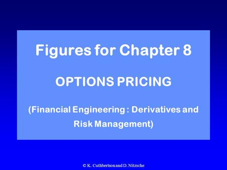 © K. Cuthbertson and D. Nitzsche Figures for Chapter 8 OPTIONS PRICING (Financial Engineering : Derivatives and Risk Management)