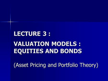LECTURE 3 : VALUATION MODELS : EQUITIES AND BONDS (Asset Pricing and Portfolio Theory)
