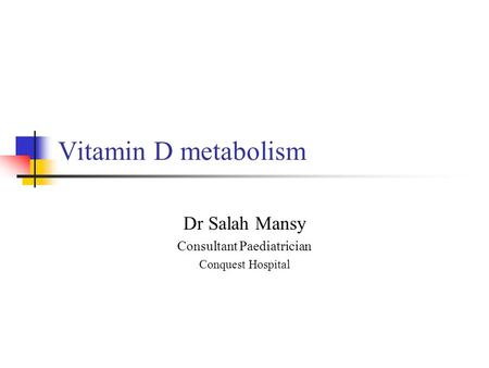 Vitamin D metabolism Dr Salah Mansy Consultant Paediatrician Conquest Hospital.