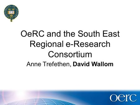 OeRC and the South East Regional e-Research Consortium Anne Trefethen, David Wallom.