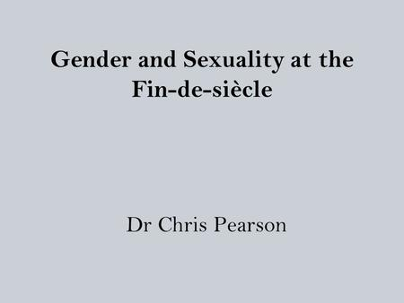 Gender and Sexuality at the Fin-de-siècle Dr Chris Pearson.