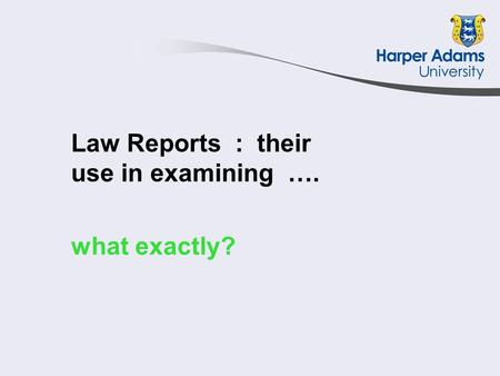 Law Reports : their use in examining …. what exactly?