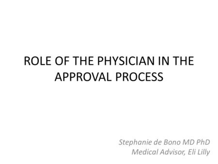 ROLE OF THE PHYSICIAN IN THE APPROVAL PROCESS Stephanie de Bono MD PhD Medical Advisor, Eli Lilly.