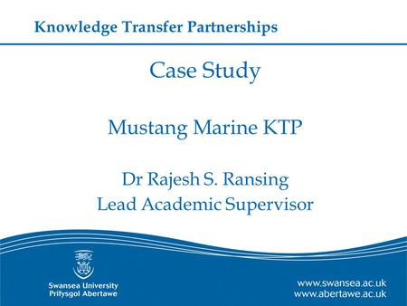 Case Study Mustang Marine KTP Dr Rajesh S. Ransing Lead Academic Supervisor Knowledge Transfer Partnerships.