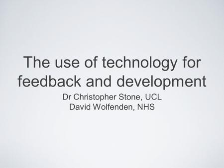 The use of technology for feedback and development Dr Christopher Stone, UCL David Wolfenden, NHS.
