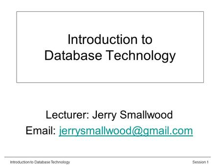 Session 1Introduction to Database Technology Lecturer: Jerry Smallwood