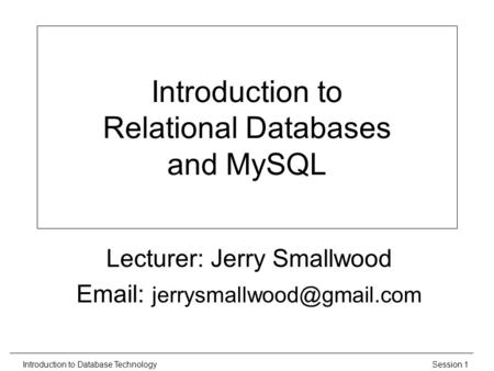 Session 1Introduction to Database Technology Introduction to Relational Databases and MySQL Lecturer: Jerry Smallwood