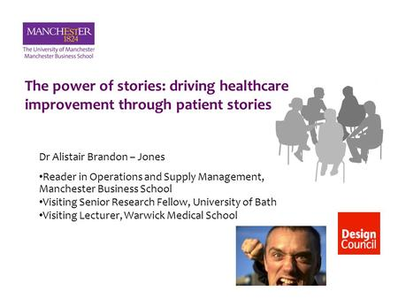 The power of stories: driving healthcare improvement through patient stories Dr Alistair Brandon – Jones Reader in Operations and Supply Management, Manchester.