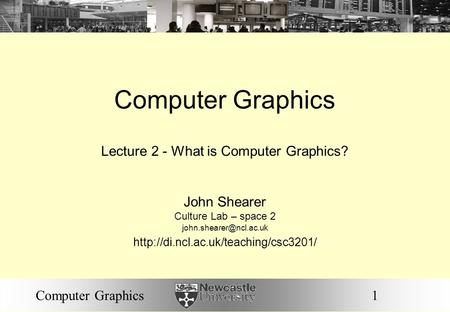 1Computer Graphics Lecture 2 - What is Computer Graphics? John Shearer Culture Lab – space 2
