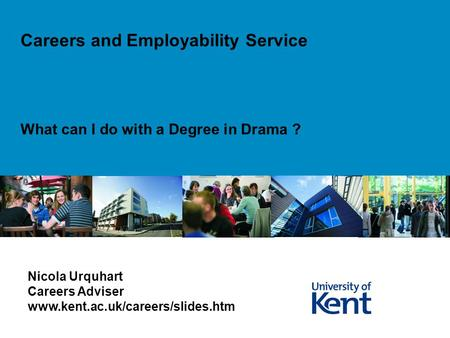 What can I do with a Degree in Drama ? Careers and Employability Service Nicola Urquhart Careers Adviser www.kent.ac.uk/careers/slides.htm.