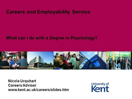 What can I do with a Degree in Psychology? Careers and Employability Service Nicola Urquhart Careers Adviser www.kent.ac.uk/careers/slides.htm.