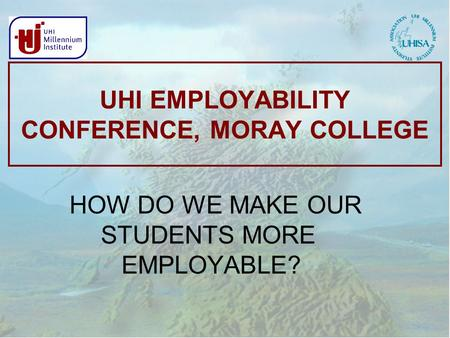 UHI EMPLOYABILITY CONFERENCE, MORAY COLLEGE HOW DO WE MAKE OUR STUDENTS MORE EMPLOYABLE?