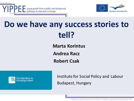 A research project funded by the Framework 7 Research programme of the European Union Do we have any success stories to tell? Marta Korintus Andrea Racz.