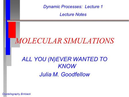Crystallography, Birkbeck MOLECULAR SIMULATIONS ALL YOU (N)EVER WANTED TO KNOW Julia M. Goodfellow Dynamic Processes: Lecture 1 Lecture Notes.