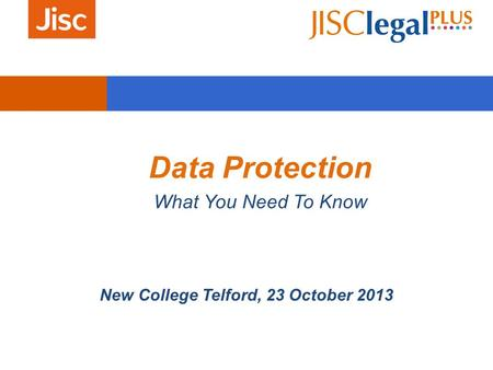 Data Protection What You Need To Know New College Telford, 23 October 2013.