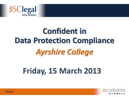 Slide 1 Friday, 15 March 2013 Confident in Data Protection Compliance Ayrshire College.