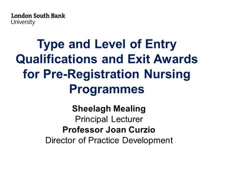 Type and Level of Entry Qualifications and Exit Awards for Pre-Registration Nursing Programmes Sheelagh Mealing Principal Lecturer Professor Joan Curzio.