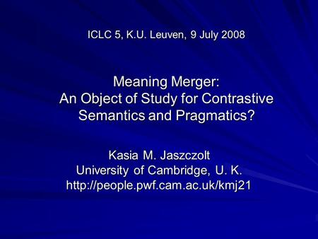 ICLC 5, K.U. Leuven, 9 July 2008 Meaning Merger: An Object of Study for Contrastive Semantics and Pragmatics? Kasia M. Jaszczolt University of Cambridge,